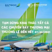 BAMBOO AIRWAYS TẠM DỪNG KHAI THÁC TẤT CẢ CÁC CHUYẾN BAY THƯƠNG MẠI THƯỜNG LỆ ĐẾN HẾT 07/08/2021